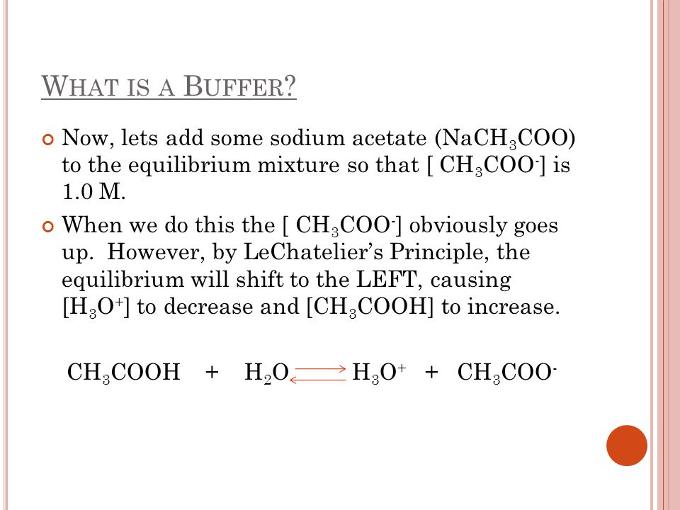 What is a Buffer Now, lets add some sodium acetate (NaCH3COO) to the equilibrium mixture so that [ CH3COO-] is 1.0 M.